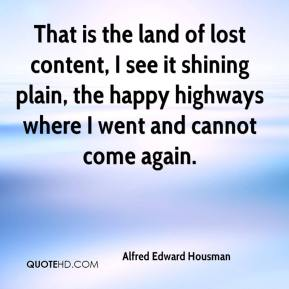 Alfred Edward Housman - That is the land of lost content, I see it shining plain, the happy highways where I went and cannot come again.