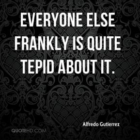 Alfredo Gutierrez - Everyone else frankly is quite tepid about it.