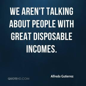Alfredo Gutierrez - We aren't talking about people with great disposable incomes.