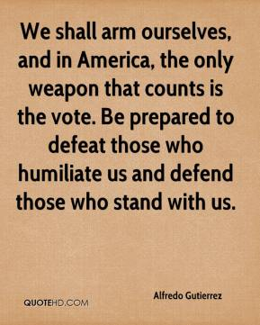 Alfredo Gutierrez - We shall arm ourselves, and in America, the only weapon that counts is the vote. Be prepared to defeat those who humiliate us and defend those who stand with us.