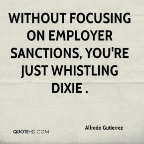 Alfredo Gutierrez - Without focusing on employer sanctions, you're just whistling Dixie .