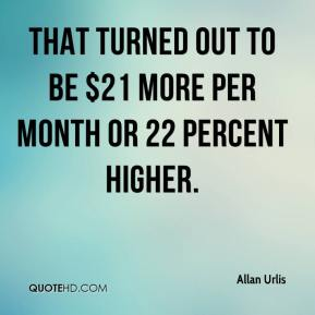 Allan Urlis - That turned out to be $21 more per month or 22 percent higher.