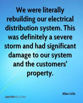 Allan Urlis - We were literally rebuilding our electrical distribution system. This was definitely a severe storm and had significant damage to our system and the customers' property.