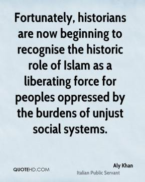 Aly Khan - Fortunately, historians are now beginning to recognise the historic role of Islam as a liberating force for peoples oppressed by the burdens of unjust social systems.