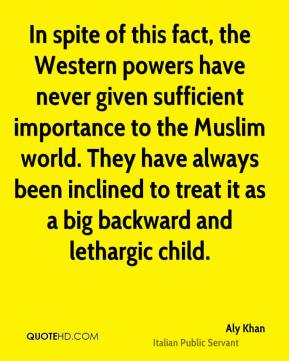 In spite of this fact, the Western powers have never given sufficient importance to the Muslim world. They have always been inclined to treat it as a big backward and lethargic child.