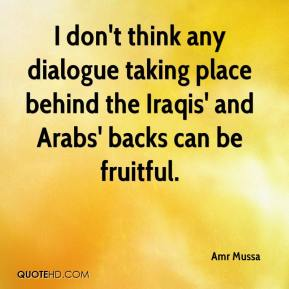 Amr Mussa - I don't think any dialogue taking place behind the Iraqis' and Arabs' backs can be fruitful.