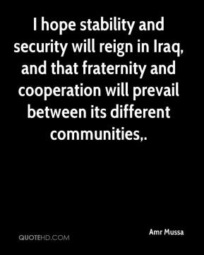 Amr Mussa - I hope stability and security will reign in Iraq, and that fraternity and cooperation will prevail between its different communities.