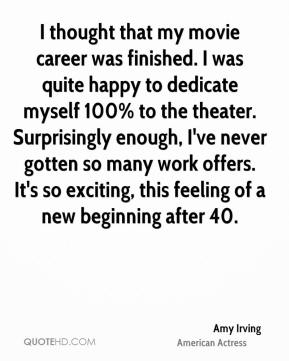 Amy Irving - I thought that my movie career was finished. I was quite happy to dedicate myself 100% to the theater. Surprisingly enough, I've never gotten so many work offers. It's so exciting, this feeling of a new beginning after 40.