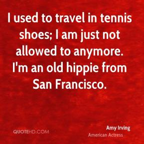 Amy Irving - I used to travel in tennis shoes; I am just not allowed to anymore. I'm an old hippie from San Francisco.
