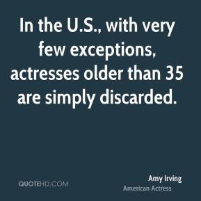 Amy Irving - In the U.S., with very few exceptions, actresses older than 35 are simply discarded.