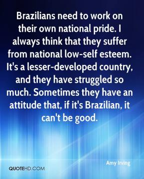 Amy Irving - Brazilians need to work on their own national pride. I always think that they suffer from national low-self esteem. It's a lesser-developed country, and they have struggled so much. Sometimes they have an attitude that, if it's Brazilian, it can't be good.