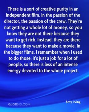 There is a sort of creative purity in an independent film, in the passion of the director, the passion of the crew. They're not getting a whole lot of money, so you know they are not there because they want to get rich. Instead, they are there because they want to make a movie. In the bigger films, I remember when I used to do those, it's just a job for a lot of people, so there is less of an intense energy devoted to the whole project.