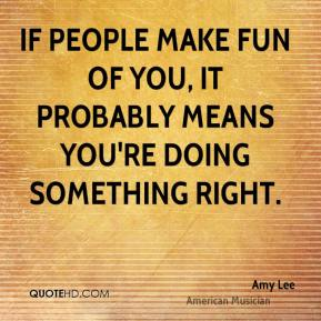 If people make fun of you, it probably means you're doing something right.