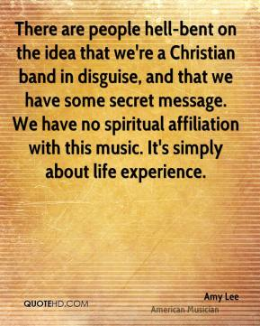 There are people hell-bent on the idea that we're a Christian band in disguise, and that we have some secret message. We have no spiritual affiliation with this music. It's simply about life experience.