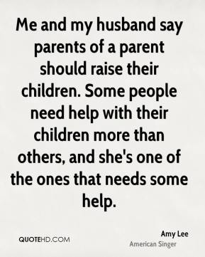 Me and my husband say parents of a parent should raise their children. Some people need help with their children more than others, and she's one of the ones that needs some help.