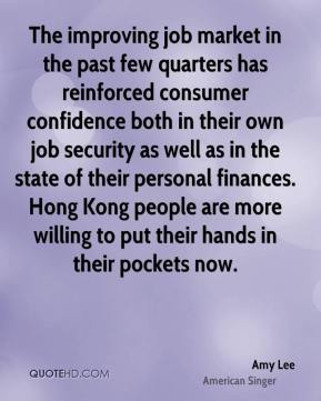 The improving job market in the past few quarters has reinforced consumer confidence both in their own job security as well as in the state of their personal finances. Hong Kong people are more willing to put their hands in their pockets now.
