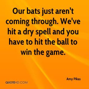 Amy Pikas - Our bats just aren't coming through. We've hit a dry spell and you have to hit the ball to win the game.