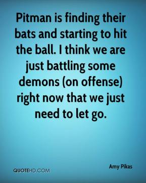 Amy Pikas - Pitman is finding their bats and starting to hit the ball. I think we are just battling some demons (on offense) right now that we just need to let go.