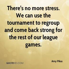 Amy Pikas - There's no more stress. We can use the tournament to regroup and come back strong for the rest of our league games.