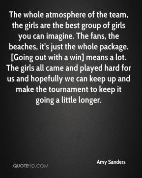 Amy Sanders - The whole atmosphere of the team, the girls are the best group of girls you can imagine. The fans, the beaches, it's just the whole package. [Going out with a win] means a lot. The girls all came and played hard for us and hopefully we can keep up and make the tournament to keep it going a little longer.