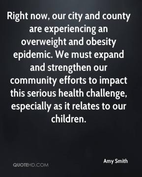 Amy Smith - Right now, our city and county are experiencing an overweight and obesity epidemic. We must expand and strengthen our community efforts to impact this serious health challenge, especially as it relates to our children.