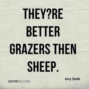 Amy Smith - They?re better grazers then sheep.