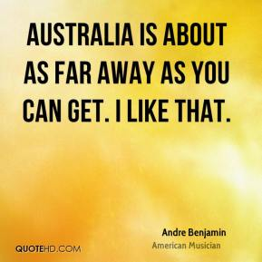 Australia is about as far away as you can get. I like that.