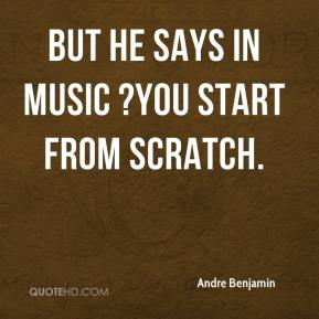 Andre Benjamin - But he says in music ?you start from scratch.