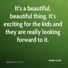 Andre Cook - It's a beautiful, beautiful thing. It's exciting for the kids and they are really looking forward to it.