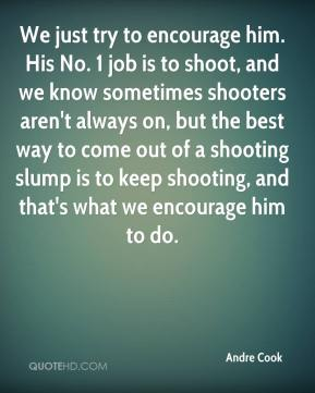 We just try to encourage him. His No. 1 job is to shoot, and we know sometimes shooters aren't always on, but the best way to come out of a shooting slump is to keep shooting, and that's what we encourage him to do.