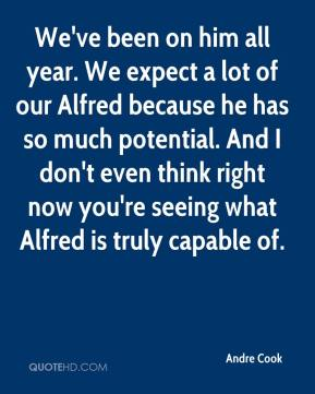We've been on him all year. We expect a lot of our Alfred because he has so much potential. And I don't even think right now you're seeing what Alfred is truly capable of.