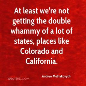 At least we're not getting the double whammy of a lot of states, places like Colorado and California.
