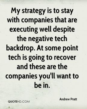 Andrew Pratt - My strategy is to stay with companies that are executing well despite the negative tech backdrop. At some point tech is going to recover and these are the companies you'll want to be in.