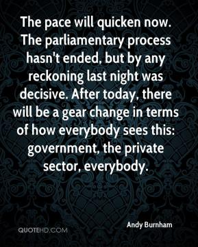 The pace will quicken now. The parliamentary process hasn't ended, but by any reckoning last night was decisive. After today, there will be a gear change in terms of how everybody sees this: government, the private sector, everybody.