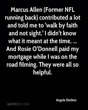 Angela Shelton - Marcus Allen (Former NFL running back) contributed a lot and told me to 'walk by faith and not sight.' I didn't know what it meant at the time, ... And Rosie O'Donnell paid my mortgage while I was on the road filming. They were all so helpful.