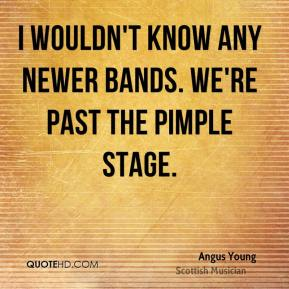 Angus Young - I wouldn't know any newer bands. We're past the pimple stage.