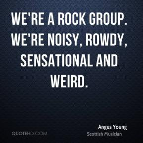 We're a rock group. we're noisy, rowdy, sensational and weird.