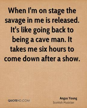 When I'm on stage the savage in me is released. It's like going back to being a cave man. It takes me six hours to come down after a show.