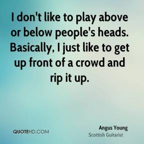 Angus Young - I don't like to play above or below people's heads. Basically, I just like to get up front of a crowd and rip it up.