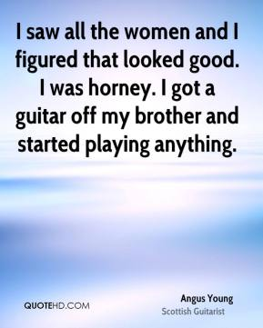 I saw all the women and I figured that looked good. I was horney. I got a guitar off my brother and started playing anything.