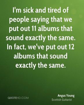 Angus Young - I'm sick and tired of people saying that we put out 11 albums that sound exactly the same. In fact, we've put out 12 albums that sound exactly the same.