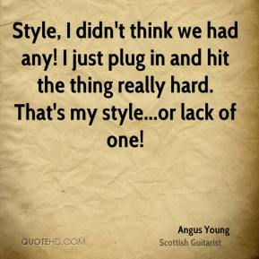 Angus Young - Style, I didn't think we had any! I just plug in and hit the thing really hard. That's my style...or lack of one!