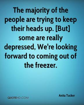Anita Tucker - The majority of the people are trying to keep their heads up. [But] some are really depressed, We're looking forward to coming out of the freezer.