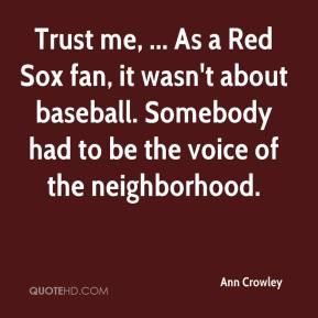 Ann Crowley - Trust me, ... As a Red Sox fan, it wasn't about baseball. Somebody had to be the voice of the neighborhood.