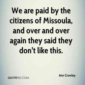 Ann Crowley - We are paid by the citizens of Missoula, and over and over again they said they don't like this.