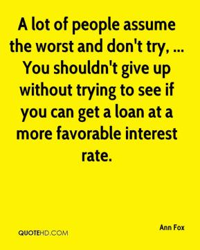A lot of people assume the worst and don't try, ... You shouldn't give up without trying to see if you can get a loan at a more favorable interest rate.