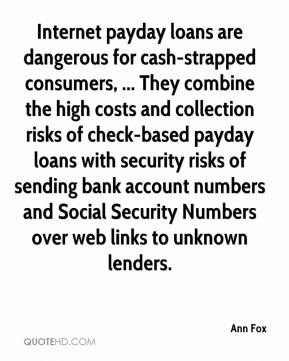 Internet payday loans are dangerous for cash-strapped consumers, ... They combine the high costs and collection risks of check-based payday loans with security risks of sending bank account numbers and Social Security Numbers over web links to unknown lenders.