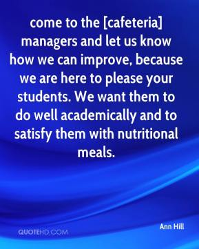 come to the [cafeteria] managers and let us know how we can improve, because we are here to please your students. We want them to do well academically and to satisfy them with nutritional meals.