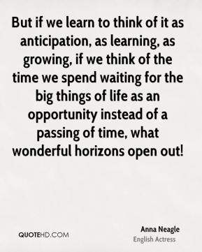 Anna Neagle - But if we learn to think of it as anticipation, as learning, as growing, if we think of the time we spend waiting for the big things of life as an opportunity instead of a passing of time, what wonderful horizons open out!