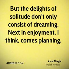 Anna Neagle - But the delights of solitude don't only consist of dreaming. Next in enjoyment, I think, comes planning.